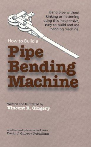 How to Build a Pipe Bending Machine Vincent R. Gingery