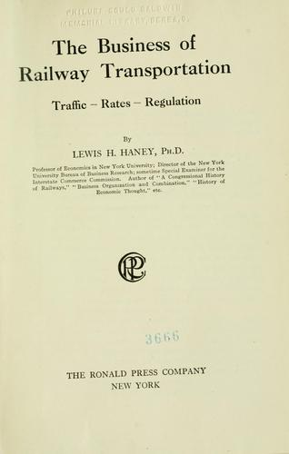 The business of railway transportation, traffic--rates--regulation by Lewis H. Haney