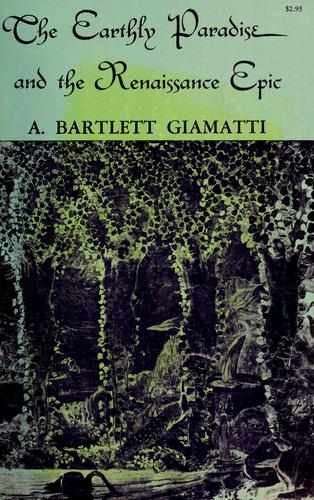 The earthly paradise and the Renaissance epic by A. Bartlett Giamatti