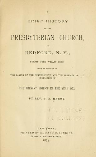 A brief history of the Presbyterian Church at Bedford, N.Y by P. B. Heroy