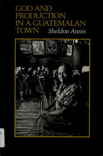God and production in a Guatemalan town by Sheldon Annis