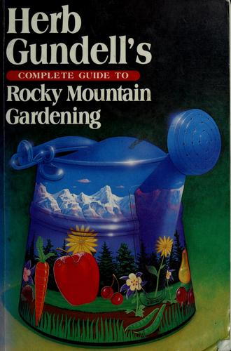 Herb Gundell's Complete guide to Rocky Mountain gardening by Herb Gundell