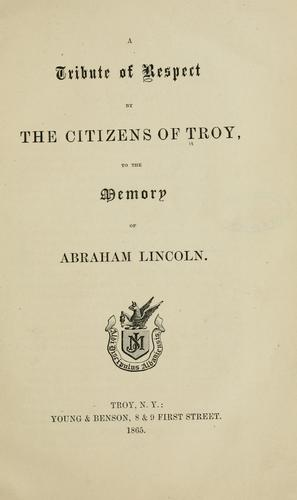 A tribute of respect by the citizens of Troy, to the memory of Abraham Lincoln by Troy (N.Y.). Citizens.